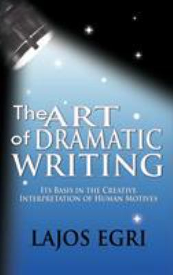 The Art of Dramatic Writing: Its Basis in the Creative Interpretation of Human Motives 9781607961307