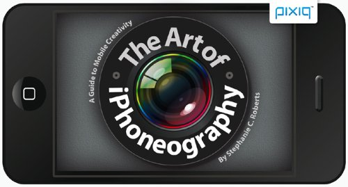 The Art of Iphoneography: A Guide to Mobile Creativity 9781600599231