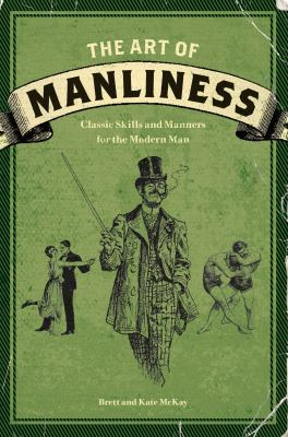 The Art of Manliness: Classic Skills and Manners for the Modern Man 9781600614620
