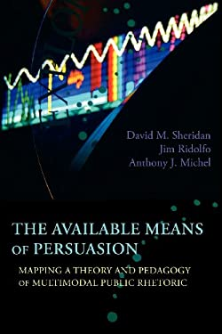 The Available Means of Persuasion: Mapping a Theory and Pedagogy of Multimodal Public Rhetoric 9781602353084