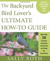 The Backyard Bird Lover's Ultimate How-To Guide: More Than 200 Easy Ideas and Projects for Attracting and Feeding Your Favorite Bi 7407407