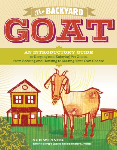 The Backyard Goat: An Introductory Guide to Keeping and Enjoying Pet Goats, from Feeding and Housing to Making Your Own Cheese 9781603427906