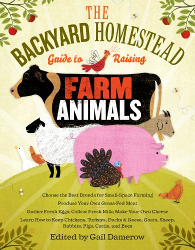 The Backyard Homestead Guide to Raising Farm Animals: Choose the Best Breeds for Small-Space Farming, Produce Your Own Grass-Fed Meat, Gather Fresh Eg 9781603429696