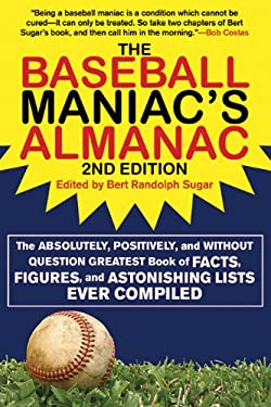 The Baseball Maniac's Almanac: The Absolutely, Positively, and Without Question Greatest Book of Facts, Figures, and Astonishing Lists Ever Compiled 9781602399570