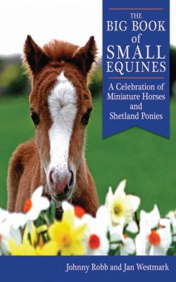 The Big Book of Small Equines: A Celebration of Miniature Horses and Shetland Ponies 9781602397392