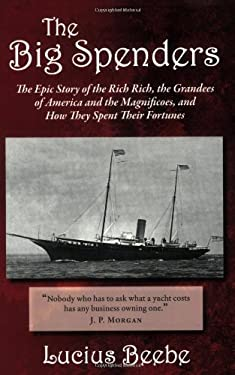 The Big Spenders: The Epic Story of the Rich Rich, the Grandees of America and the Magnificoes, and How They Spent Their Fortunes 9781604190069