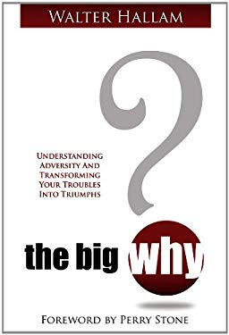 The Big Why?: Understanding Adversity and Transforming Your Troubles Into Triumphs 9781606830147