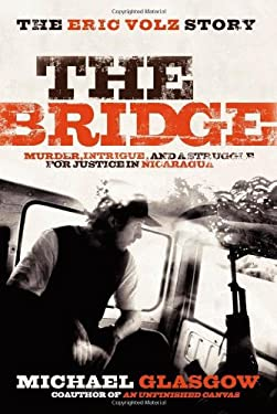The Bridge: The Eric Volz Story: Murder, Intrigue, and a Struggle for Justice in Nicaragua 9781600375019