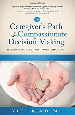 The Caregiver's Path to Compassionate Decision Making: Making Choices for Those Who Can't 9781608320417
