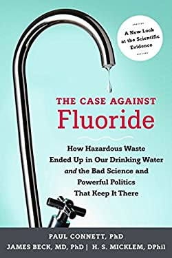 The Case Against Fluoride: How Hazardous Waste Ended Up in Our Drinking Water and the Bad Science and Powerful Politics That Keep It There 9781603582872