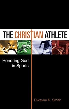 The Christian Athlete: Honoring God in Sports 9781606048122