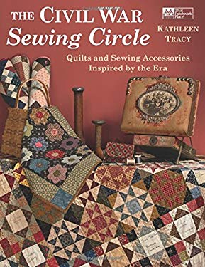 The Civil War Sewing Circle: Quilts and Sewing Accessories Inspired by the Era 9781604680058