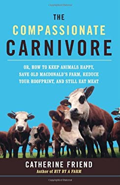 The Compassionate Carnivore: Or, How to Keep Animals Happy, Save Old MacDonald's Farm, Reduce Your Hoofprint, and Still Eat Meat 9781600940071