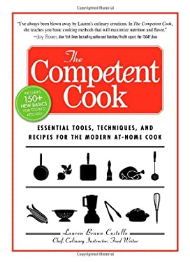The Competent Cook: Essential Tools, Techniques, and Recipes for the Modern At-Home Cook 9781605501451