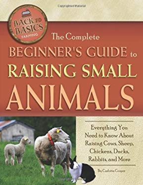 The Complete Beginner's Guide to Raising Small Animals: Everything You Need to Know about Raising Cows, Sheep, Chickens, Ducks, Rabbits, and More 9781601383761