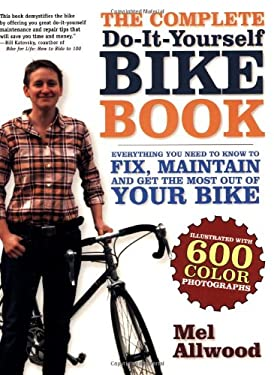 The Complete Do-It-Yourself Bike Book: Everything You Need to Know to Fix, Maintain and Get the Most Our of Your Bike 9781600940248
