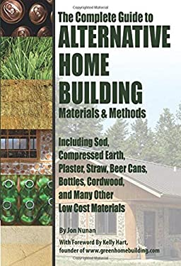 The Complete Guide to Alternative Home Building Materials & Methods: Including Sod, Compressed Earth, Plaster, Straw, Beer Cans, Bottles, Cordwood, an 9781601382450