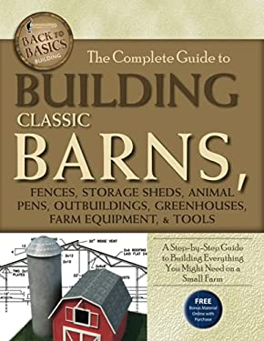The Complete Guide to Building Classic Barns, Fences, Storage Sheds, Animal Pens, Outbuildings, Greenhouses, Farm Equipment, & Tools: A Step-By-Step G 9781601383723