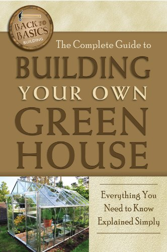The Complete Guide to Building Your Own Greenhouse: Everything You Need to Know Explained Simply 9781601383686