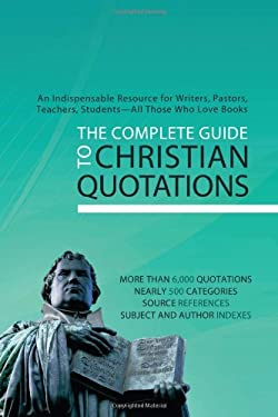 The Complete Guide to Christian Quotations: An Indispensable Resource for Writers, Pastors, Teachers, Students--And Those Who Loves Books 9781602607675