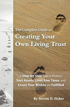 The Complete Guide to Creating Your Own Living Trust: A Step-By-Step Plan to Protect Your Assets, Limit Your Taxes, and Ensure Your Wishes Are Fulfill 9781601381132