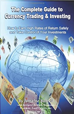 The Complete Guide to Currency Trading & Investing: How to Earn High Rates of Return Safely and Take Control of Your Investments 9781601381194