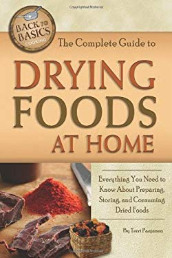 The Complete Guide to Drying Foods at Home: Everything You Need to Know about Preparing, Storing, and Consuming Dried Foods 9781601386021