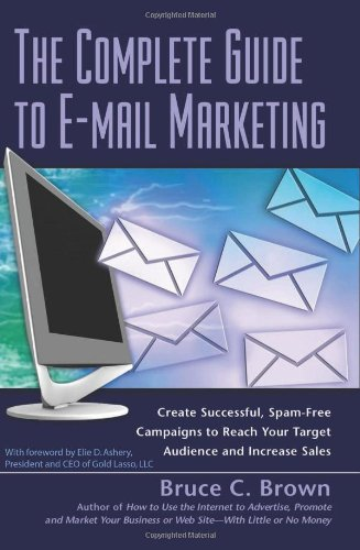 The Complete Guide to E-mail Marketing: How to Create Successful, Spam-Free Campaigns to Reach Your Target Audience and Increase Sales 9781601380425