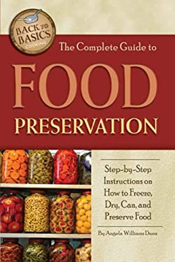 The Complete Guide to Food Preservation: Step-By-Step Instructions on How to Freeze, Dry, Can, and Preserve Food 9781601383426
