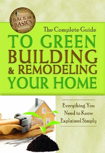 The Complete Guide to Green Building & Remodeling Your Home: Everything You Need to Know Explained Simply 9781601383648
