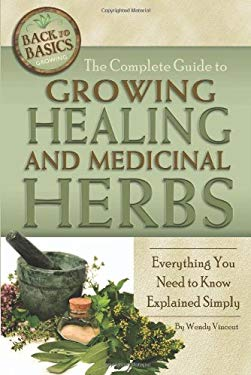 The Complete Guide to Growing Healing and Medicinal Herbs: Everything You Need to Know Explained Simply 9781601383518