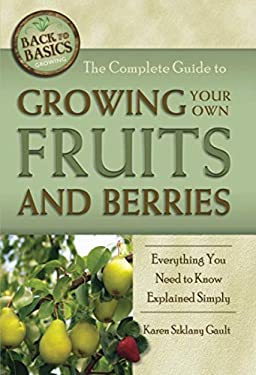 The Complete Guide to Growing Your Own Fruits and Berries: Everything You Need to Know Explained Simply 9781601383488