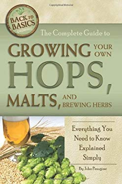The Complete Guide to Growing Your Own Hops, Malts, and Brewing Herbs: Everything You Need to Know Explained Simply 9781601383532