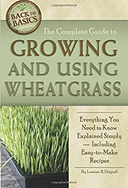 The Complete Guide to Growing and Using Wheatgrass: Everything You Need to Know Explained Simply, Including Easy-To-Make Recipes 9781601383396