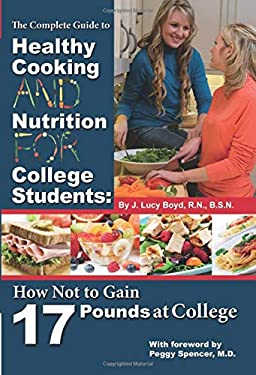 The Complete Guide to Healthy Cooking and Nutrition for College Students: How Not to Gain 17 Pounds at College 9781601383570