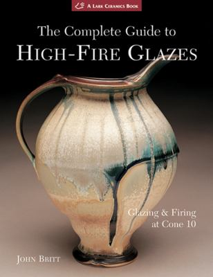The Complete Guide to High-Fire Glazes: Glazing & Firing at Cone 10 9781600592164