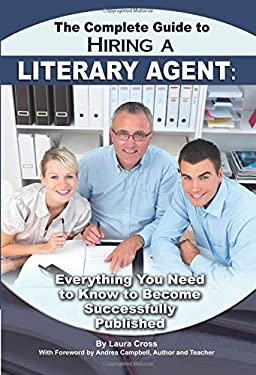 The Complete Guide to Hiring a Literary Agent: Everything You Need to Know to Become Successfully Published 9781601384034