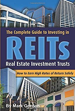 The Complete Guide to Investing in REITs: Real Estate Investment Trusts: How to Earn High Rates of Return Safely 9781601382566