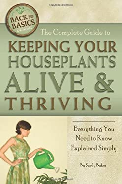The Complete Guide to Keeping Your Houseplants Alive and Thriving: Everything You Need to Know Explained Simply 9781601383495
