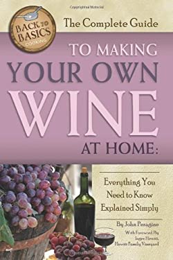 The Complete Guide to Making Your Own Wine at Home: Everything You Need to Know Explained Simply 9781601383587