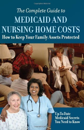 The Complete Guide to Medicaid and Nursing Home Costs: How to Keep Your Family Assets Protected 9781601381538