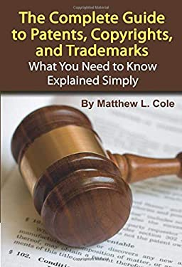 The Complete Guide to Patents, Copyrights, and Trademarks: What You Need to Know Explained Simply 9781601382313