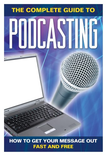 How to Get Your Message Out Fast & Free Using Podcasts: Everything You Need to Know about Podcasting Explained Simply 9781601381200