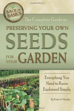 The Complete Guide to Preserving Your Own Seeds for Your Garden: Everything You Need to Know Explained Simply 9781601383525