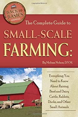 The Complete Guide to Small-Scale Farming: Everything You Need to Know about Raising Beef and Dairy Cattle, Rabbits, Ducks, and Other Small Animals 9781601383754