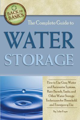 The Complete Guide to Water Storage: How to Use Gray Water and Rainwater Systems, Rain Barrels, Tanks, and Other Water Storage Techniques for Househol 9781601383631