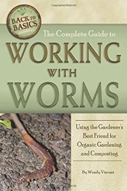 The Complete Guide to Working with Worms: Using the Gardener's Best Friend for Organic Gardening and Composting 9781601385994