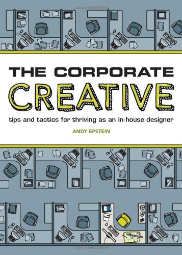 The Corporate Creative: Tips and Tactics for Thriving as an In-House Designer 9781600614187