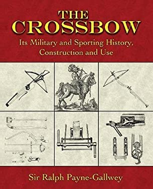 The Crossbow: Its Military and Sporting History, Construction and Use 9781602390102