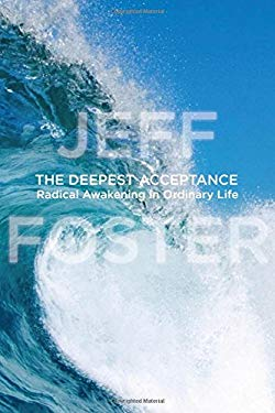 The Deepest Acceptance: Radical Awakening in Ordinary Life 9781604078558